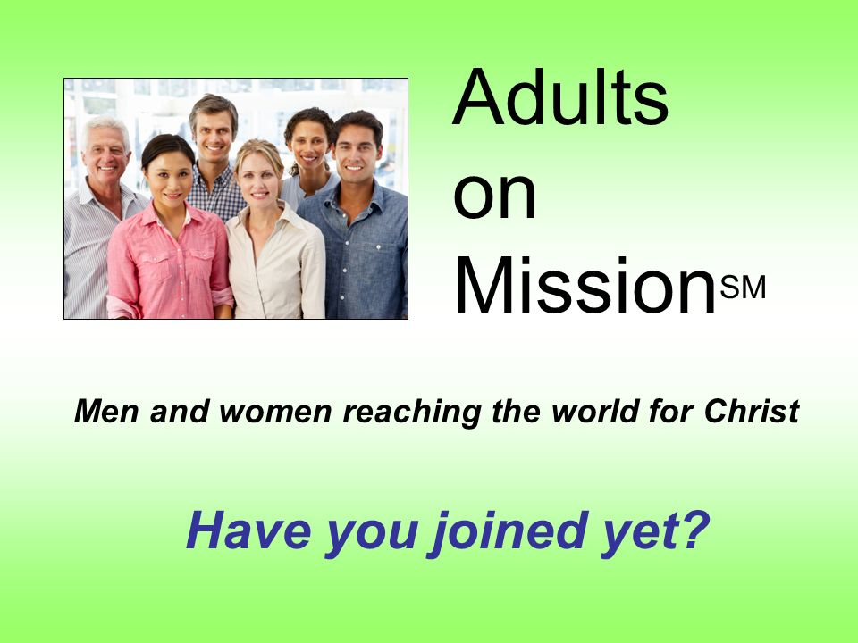 Adults on Mission SM Men and women reaching the world for Christ Have you joined yet