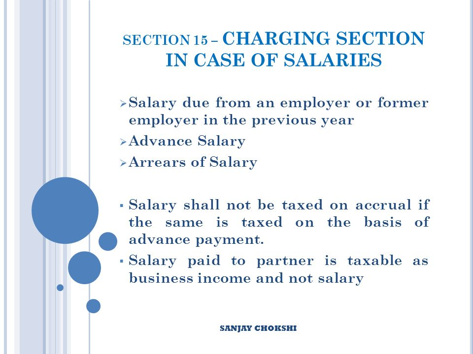 SECTION 15 – CHARGING SECTION IN CASE OF SALARIES Salary due from an employer or former employer in the previous year Advance Salary Arrears of Salary Salary shall not be taxed on accrual if the same is taxed on the basis of advance payment.