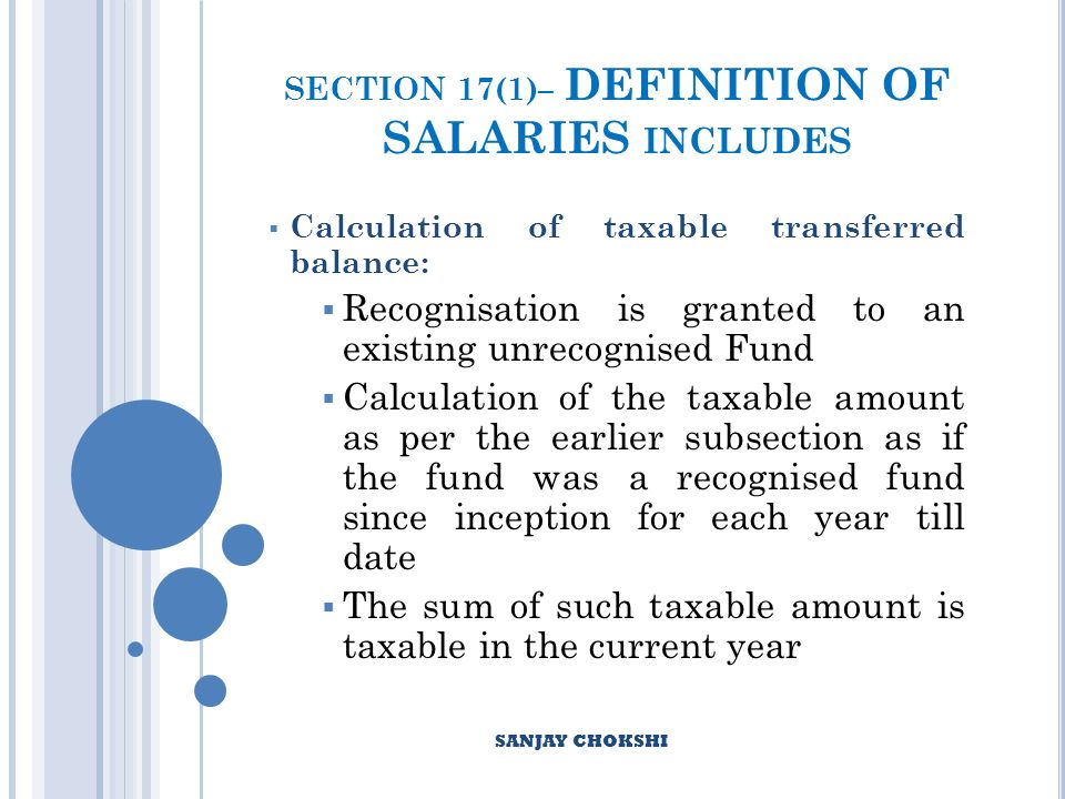 SECTION 17(1)– DEFINITION OF SALARIES INCLUDES Calculation of taxable transferred balance: Recognisation is granted to an existing unrecognised Fund Calculation of the taxable amount as per the earlier subsection as if the fund was a recognised fund since inception for each year till date The sum of such taxable amount is taxable in the current year SANJAY CHOKSHI