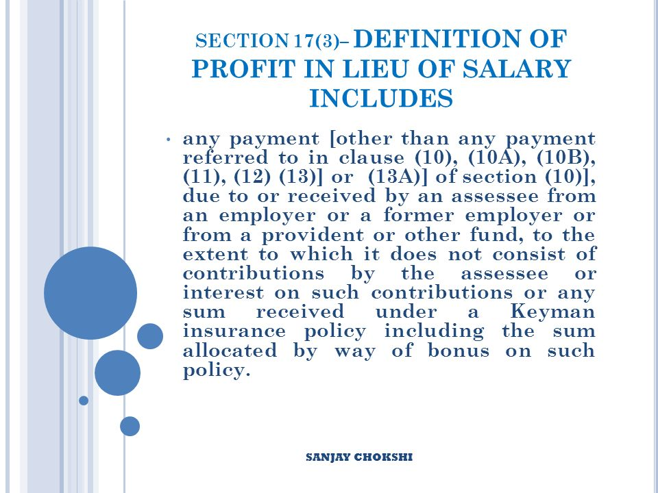SECTION 17(3)– DEFINITION OF PROFIT IN LIEU OF SALARY INCLUDES any payment [other than any payment referred to in clause (10), (10A), (10B), (11), (12) (13)] or (13A)] of section (10)], due to or received by an assessee from an employer or a former employer or from a provident or other fund, to the extent to which it does not consist of contributions by the assessee or interest on such contributions or any sum received under a Keyman insurance policy including the sum allocated by way of bonus on such policy.