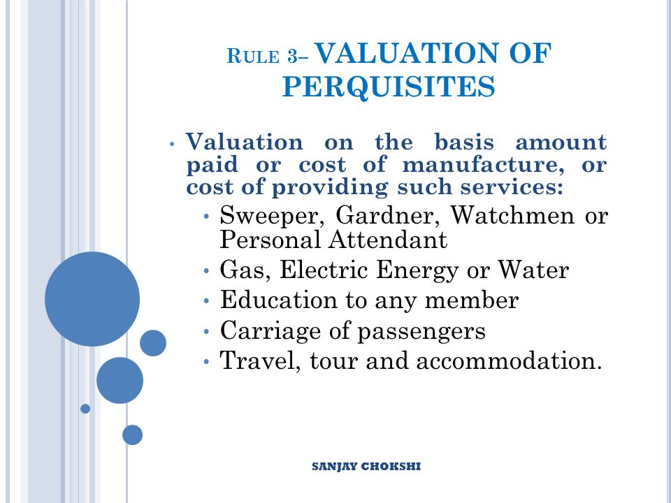 R ULE 3– VALUATION OF PERQUISITES Valuation on the basis amount paid or cost of manufacture, or cost of providing such services: Sweeper, Gardner, Watchmen or Personal Attendant Gas, Electric Energy or Water Education to any member Carriage of passengers Travel, tour and accommodation.