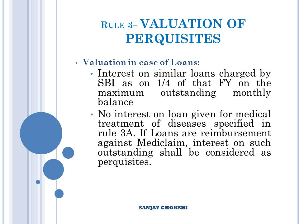 R ULE 3– VALUATION OF PERQUISITES Valuation in case of Loans: Interest on similar loans charged by SBI as on 1/4 of that FY on the maximum outstanding monthly balance No interest on loan given for medical treatment of diseases specified in rule 3A.