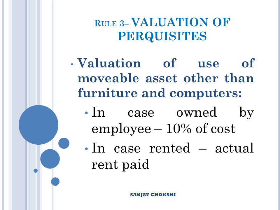R ULE 3– VALUATION OF PERQUISITES Valuation of use of moveable asset other than furniture and computers: In case owned by employee – 10% of cost In case rented – actual rent paid SANJAY CHOKSHI