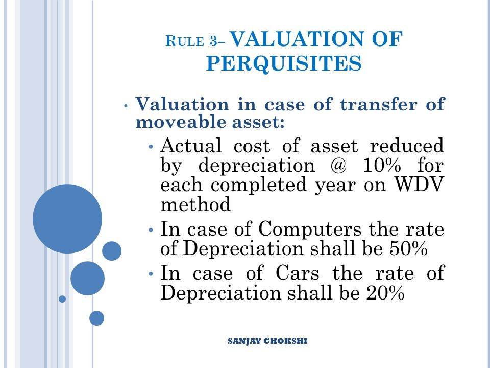 R ULE 3– VALUATION OF PERQUISITES Valuation in case of transfer of moveable asset: Actual cost of asset reduced by depreciation @ 10% for each completed year on WDV method In case of Computers the rate of Depreciation shall be 50% In case of Cars the rate of Depreciation shall be 20% SANJAY CHOKSHI
