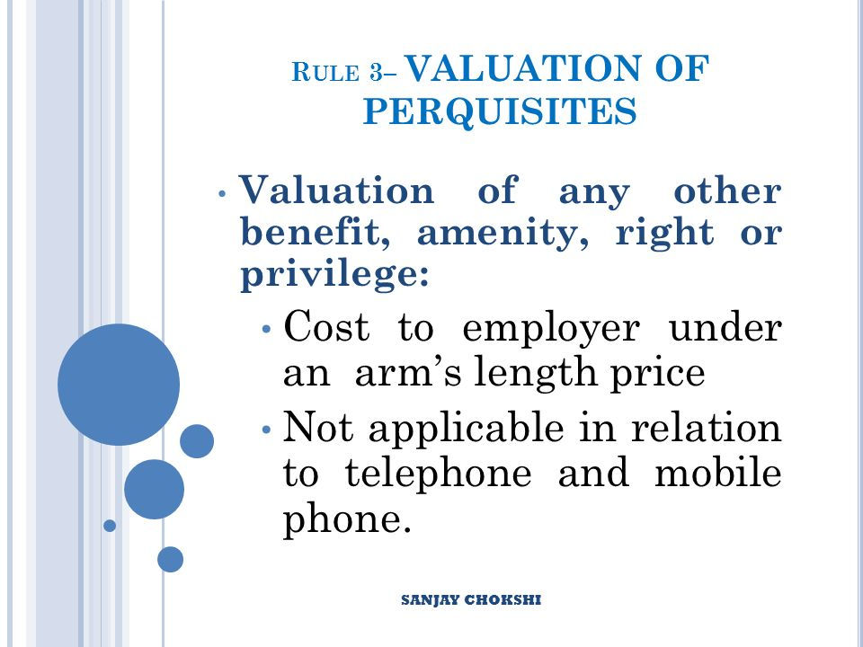 R ULE 3– VALUATION OF PERQUISITES Valuation of any other benefit, amenity, right or privilege: Cost to employer under an arms length price Not applicable in relation to telephone and mobile phone.