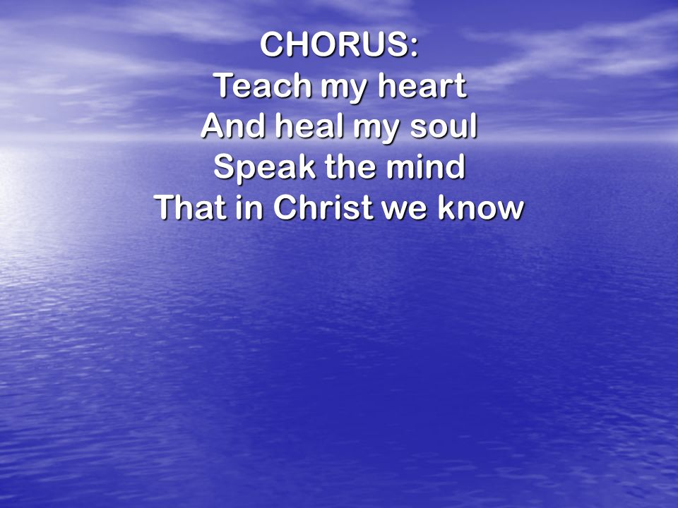 CHORUS: Teach my heart And heal my soul Speak the mind That in Christ we know