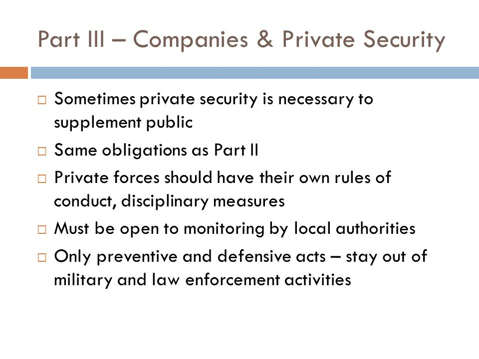 Part III – Companies & Private Security Sometimes private security is necessary to supplement public Same obligations as Part II Private forces should