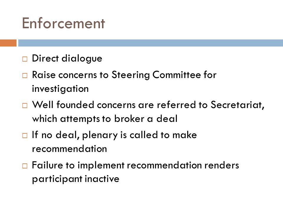 Enforcement Direct dialogue Raise concerns to Steering Committee for investigation Well founded concerns are referred to Secretariat, which attempts t