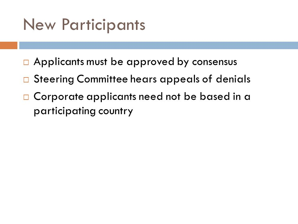 New Participants Applicants must be approved by consensus Steering Committee hears appeals of denials Corporate applicants need not be based in a part