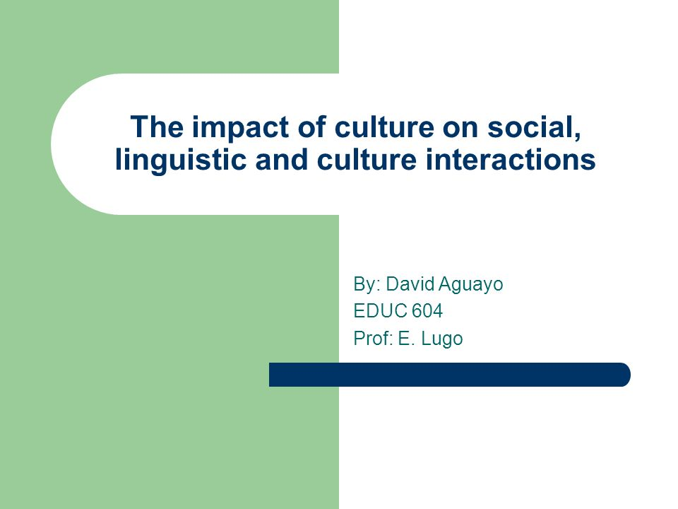The impact of culture on social, linguistic and culture interactions By: David Aguayo EDUC 604 Prof: E. Lugo
