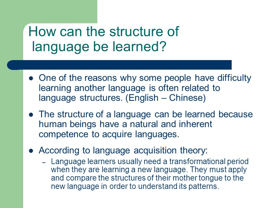 How can the structure of language be learned? One of the reasons why some people have difficulty learning another language is often related to languag
