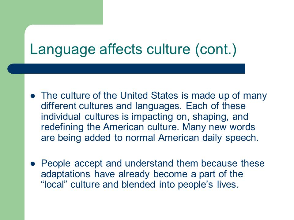Language affects culture (cont.) The culture of the United States is made up of many different cultures and languages. Each of these individual cultur