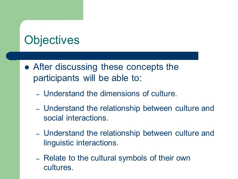Objectives After discussing these concepts the participants will be able to: – Understand the dimensions of culture. – Understand the relationship bet