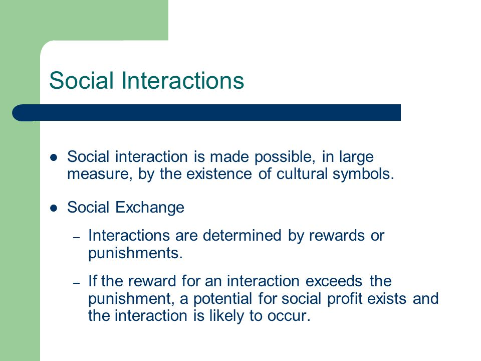 Social Interactions Social interaction is made possible, in large measure, by the existence of cultural symbols. Social Exchange – Interactions are de