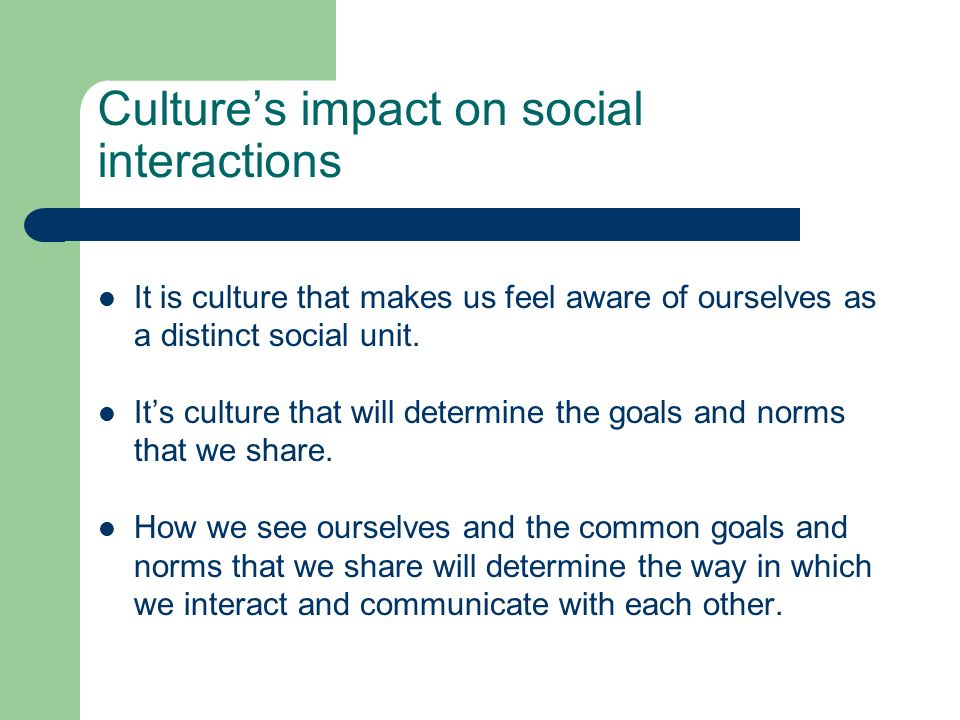 Cultures impact on social interactions It is culture that makes us feel aware of ourselves as a distinct social unit. Its culture that will determine