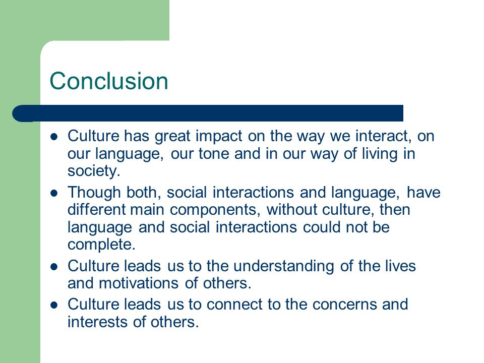 Conclusion Culture has great impact on the way we interact, on our language, our tone and in our way of living in society. Though both, social interac