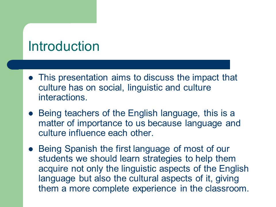 Introduction This presentation aims to discuss the impact that culture has on social, linguistic and culture interactions. Being teachers of the Engli
