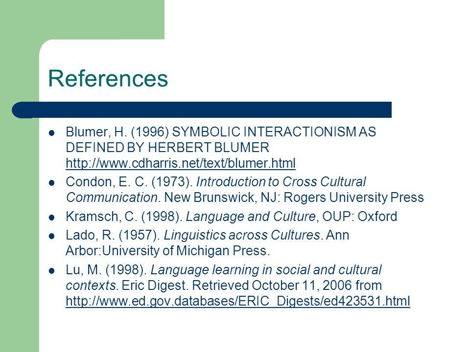 References Blumer, H. (1996) SYMBOLIC INTERACTIONISM AS DEFINED BY HERBERT BLUMER http://www.cdharris.net/text/blumer.html http://www.cdharris.net/tex