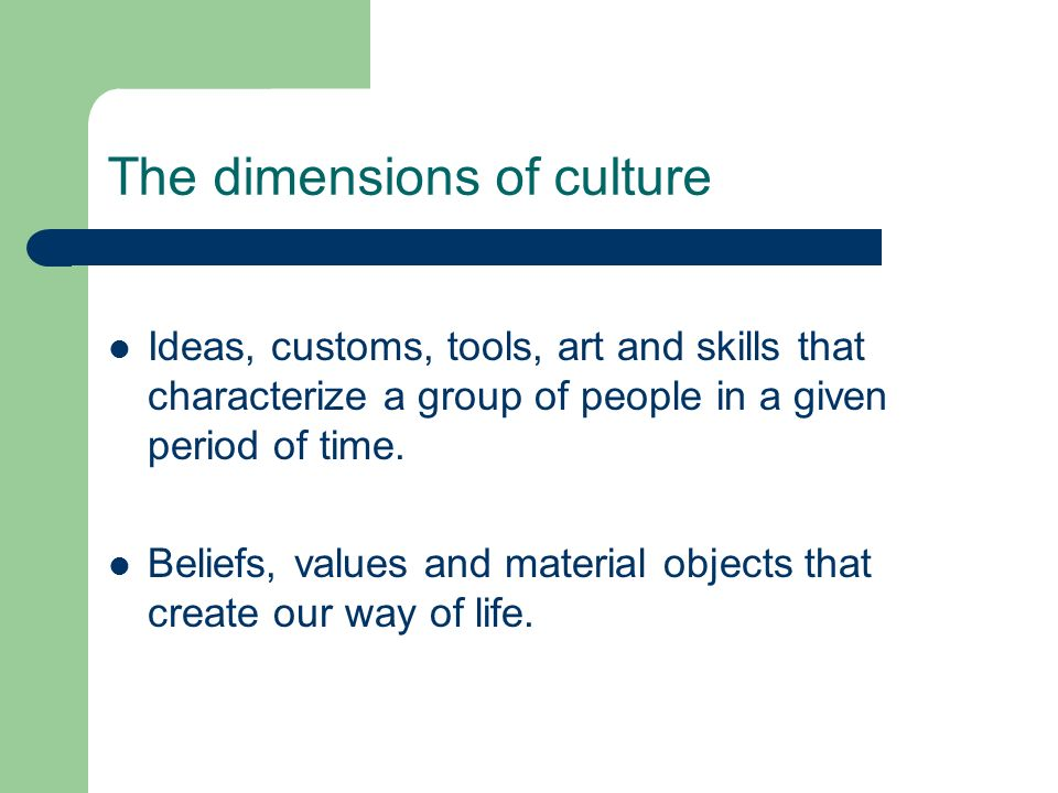 The dimensions of culture Ideas, customs, tools, art and skills that characterize a group of people in a given period of time. Beliefs, values and mat