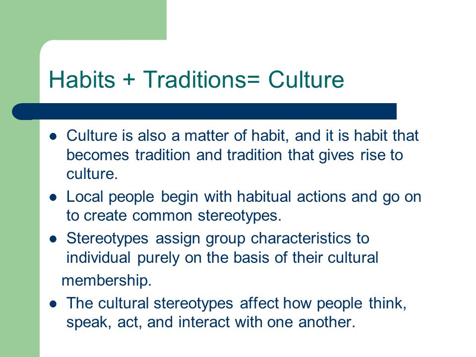 Habits + Traditions= Culture Culture is also a matter of habit, and it is habit that becomes tradition and tradition that gives rise to culture. Local
