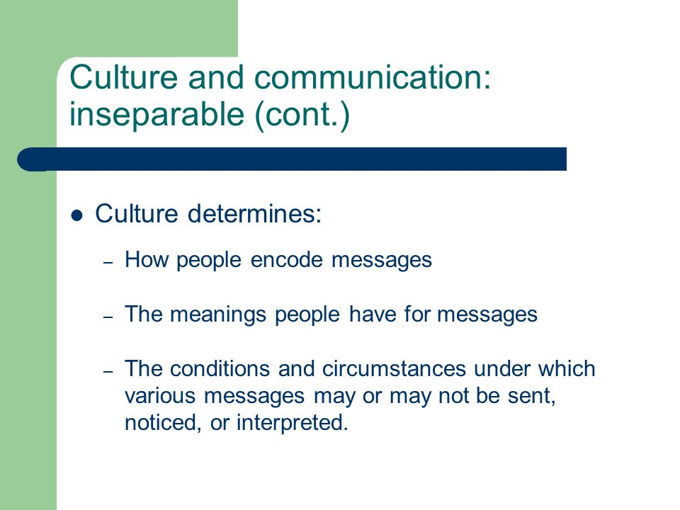 Culture and communication: inseparable (cont.) Culture determines: – How people encode messages – The meanings people have for messages – The conditio