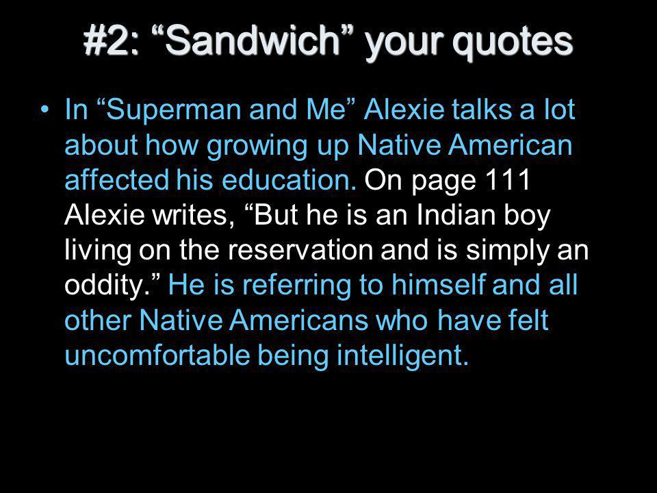#2: Sandwich your quotes In Superman and Me Alexie talks a lot about how growing up Native American affected his education.