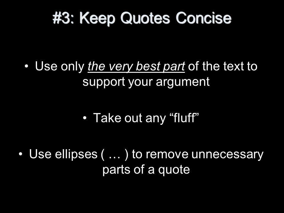 #3: Keep Quotes Concise Use only the very best part of the text to support your argument Take out any fluff Use ellipses ( … ) to remove unnecessary parts of a quote