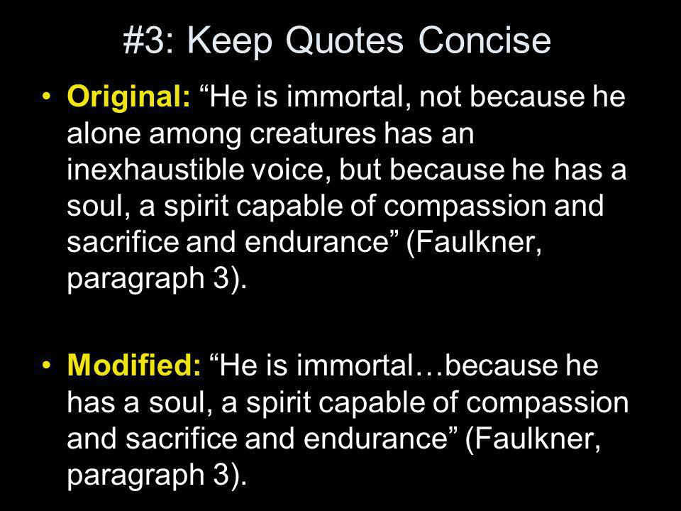 #3: Keep Quotes Concise Original: He is immortal, not because he alone among creatures has an inexhaustible voice, but because he has a soul, a spirit capable of compassion and sacrifice and endurance (Faulkner, paragraph 3).