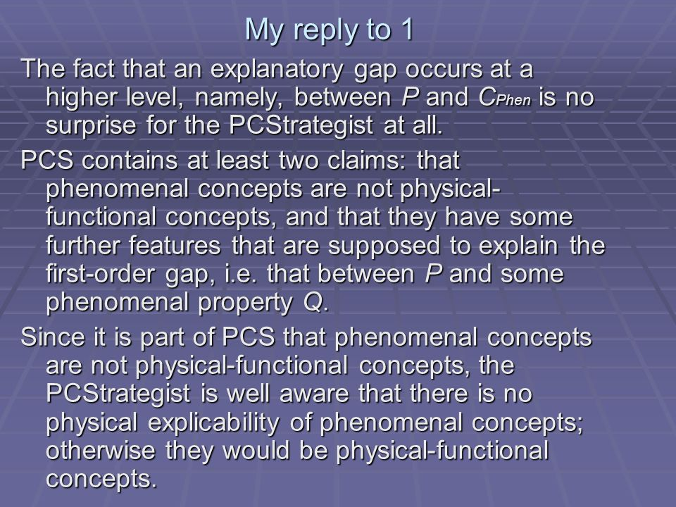 My reply to 1 The fact that an explanatory gap occurs at a higher level, namely, between P and C Phen is no surprise for the PCStrategist at all.