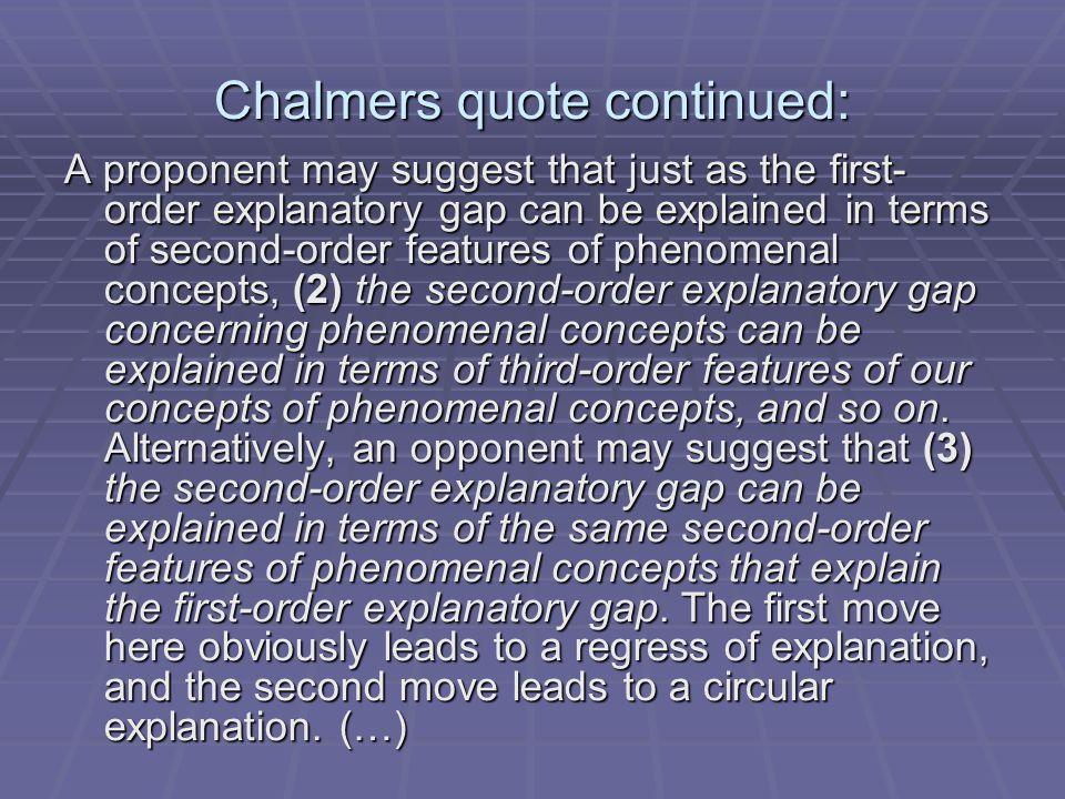 Chalmers quote continued: A proponent may suggest that just as the first- order explanatory gap can be explained in terms of second-order features of phenomenal concepts, (2) the second-order explanatory gap concerning phenomenal concepts can be explained in terms of third-order features of our concepts of phenomenal concepts, and so on.