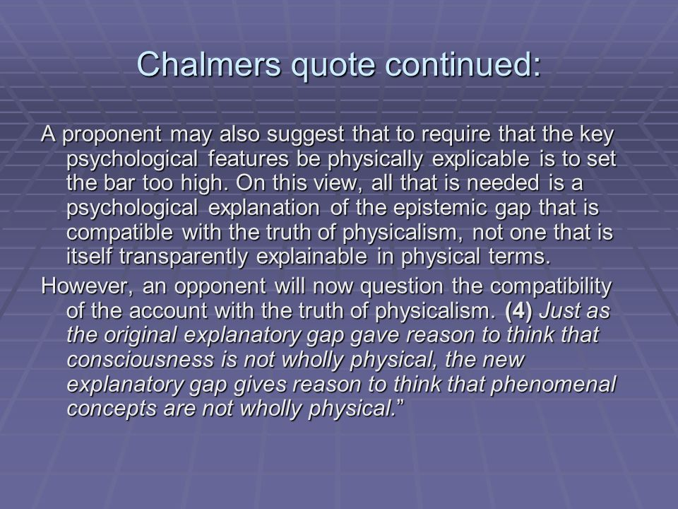 Chalmers quote continued: A proponent may also suggest that to require that the key psychological features be physically explicable is to set the bar too high.