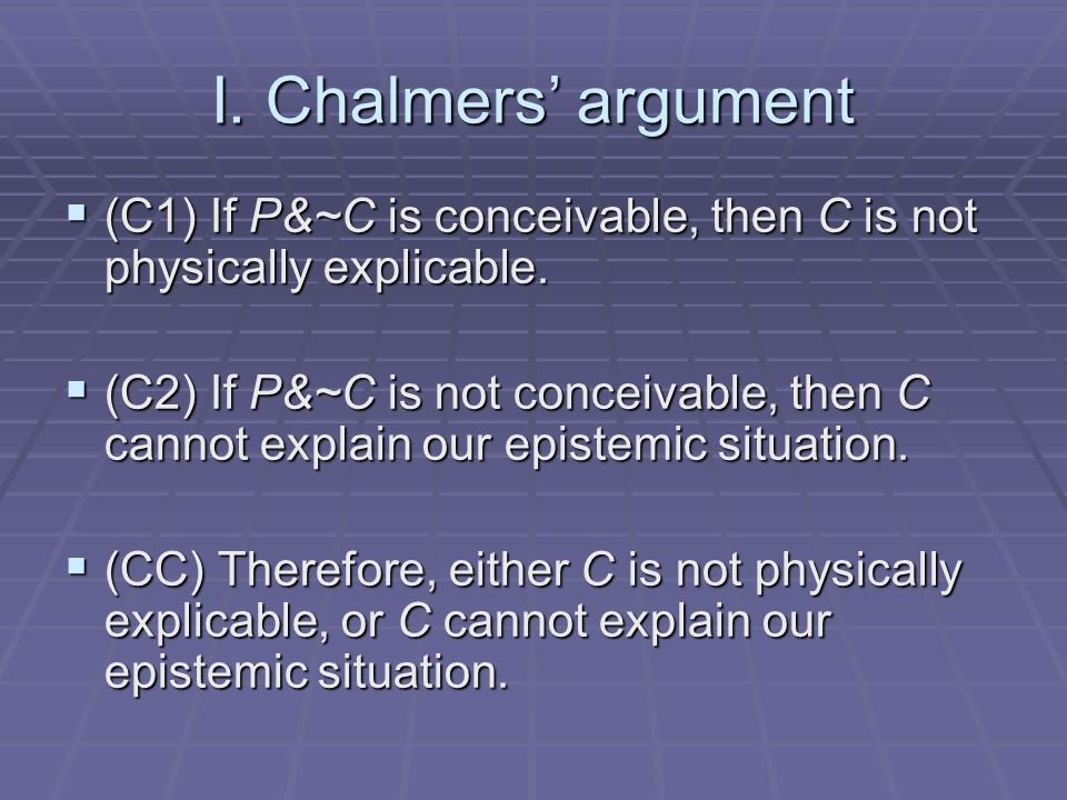 I. Chalmers argument (C1) If P&~C is conceivable, then C is not physically explicable.