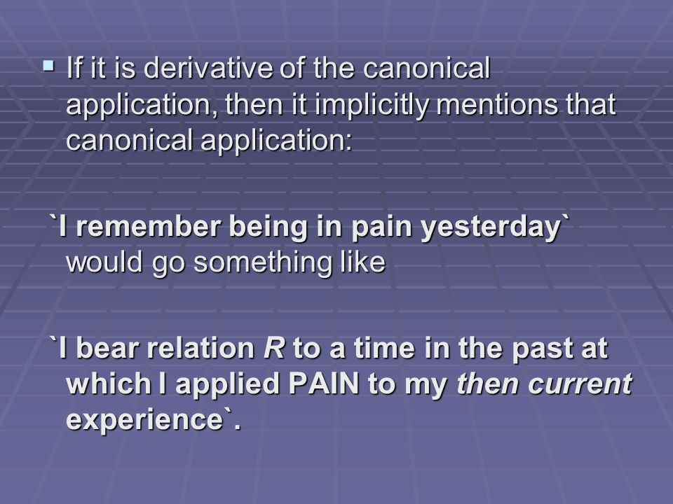 If it is derivative of the canonical application, then it implicitly mentions that canonical application: If it is derivative of the canonical application, then it implicitly mentions that canonical application: `I remember being in pain yesterday` would go something like `I remember being in pain yesterday` would go something like `I bear relation R to a time in the past at which I applied PAIN to my then current experience`.