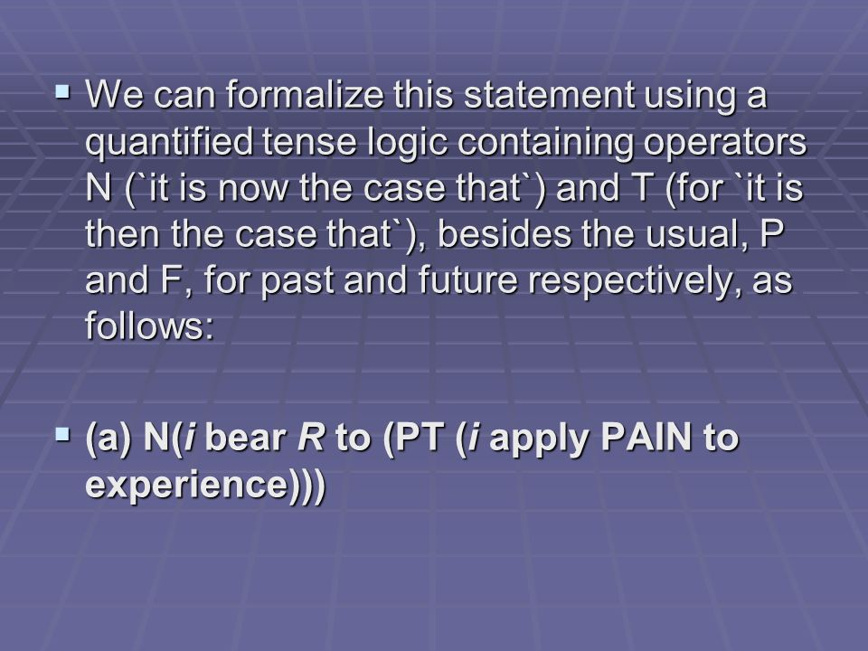 We can formalize this statement using a quantified tense logic containing operators N (`it is now the case that`) and T (for `it is then the case that`), besides the usual, P and F, for past and future respectively, as follows: We can formalize this statement using a quantified tense logic containing operators N (`it is now the case that`) and T (for `it is then the case that`), besides the usual, P and F, for past and future respectively, as follows: (a) N(i bear R to (PT (i apply PAIN to experience))) (a) N(i bear R to (PT (i apply PAIN to experience)))