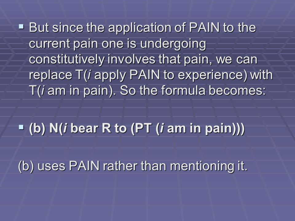 But since the application of PAIN to the current pain one is undergoing constitutively involves that pain, we can replace T(i apply PAIN to experience) with T(i am in pain).