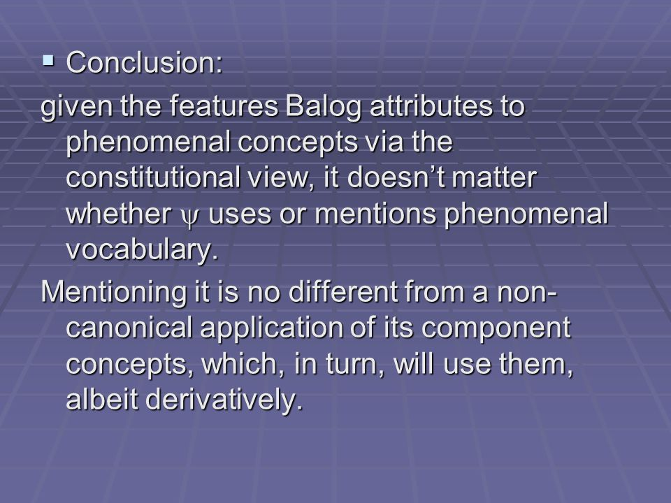Conclusion: Conclusion: given the features Balog attributes to phenomenal concepts via the constitutional view, it doesnt matter whether uses or mentions phenomenal vocabulary.