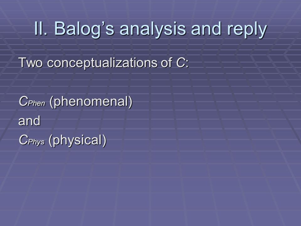 II. Balogs analysis and reply Two conceptualizations of C: C Phen (phenomenal) and C Phys (physical)