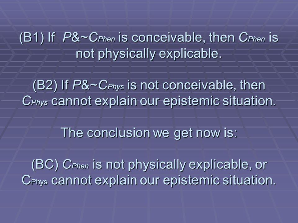 (B1) If P&~C Phen is conceivable, then C Phen is not physically explicable.