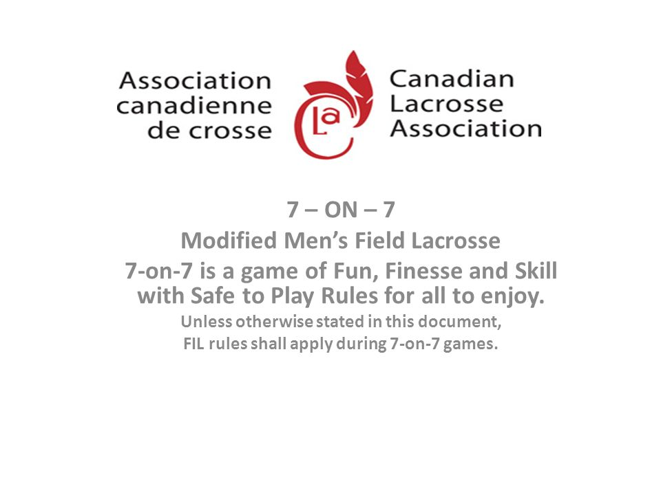 7 – ON – 7 Modified Mens Field Lacrosse 7-on-7 is a game of Fun, Finesse and Skill with Safe to Play Rules for all to enjoy. Unless otherwise stated i