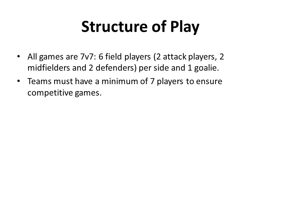 Structure of Play All games are 7v7: 6 field players (2 attack players, 2 midfielders and 2 defenders) per side and 1 goalie. Teams must have a minimu