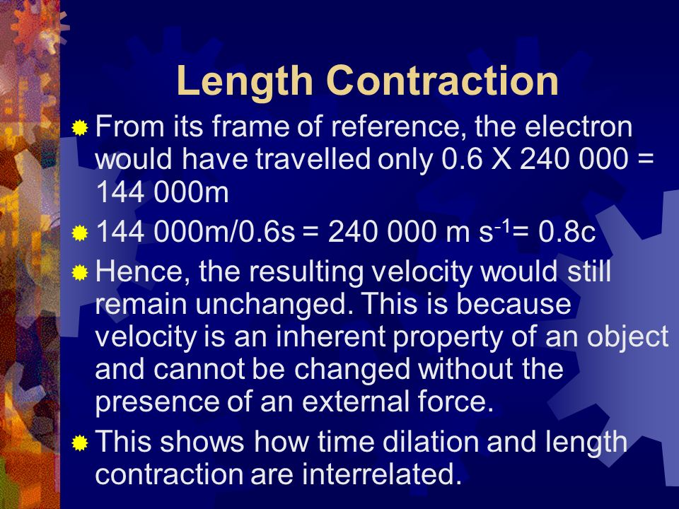 Length Contraction But, due to time dilation, when 1 second has elapsed for the observer, only 0.6 seconds would have elapsed for the electron.