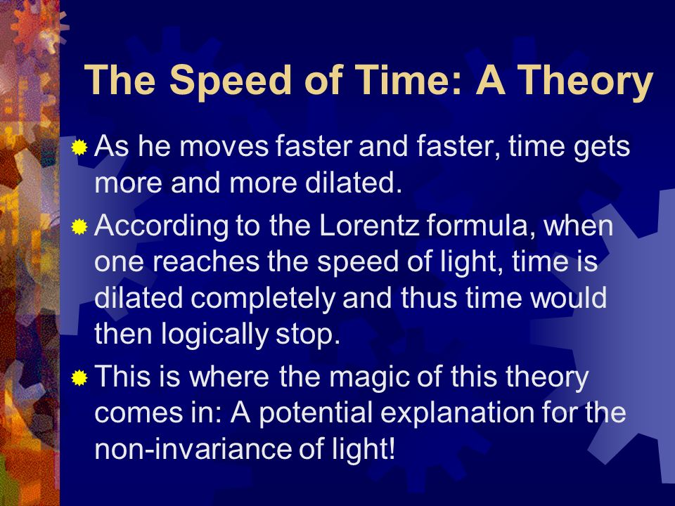 The Speed of Time: A Theory Now, an observer at rest would experience the full effects of these temporons zipping through him Since he is not moving and the temporons are moving at a very high speed, time passes by quickly for him.