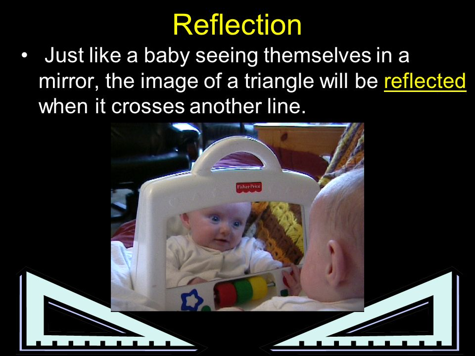 Reflection Just like a baby seeing themselves in a mirror, the image of a triangle will be reflected when it crosses another line.