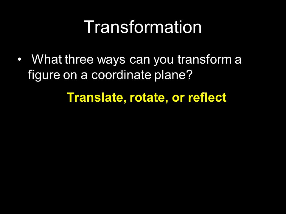 Transformation What three ways can you transform a figure on a coordinate plane? Translate, rotate, or reflect