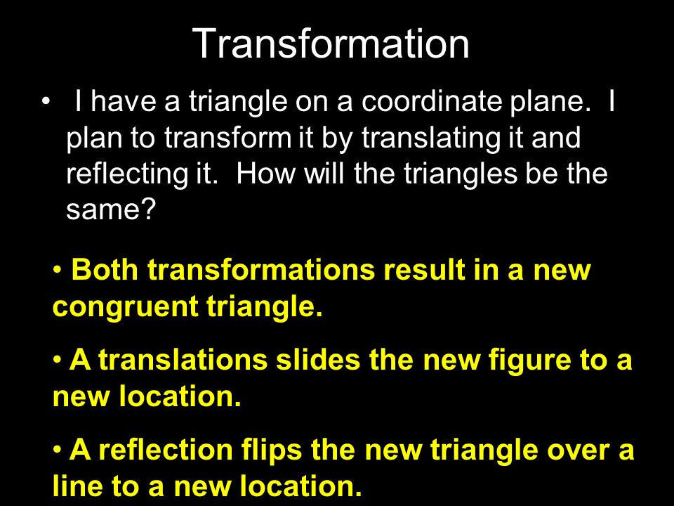Transformation I have a triangle on a coordinate plane. I plan to transform it by translating it and reflecting it. How will the triangles be the same