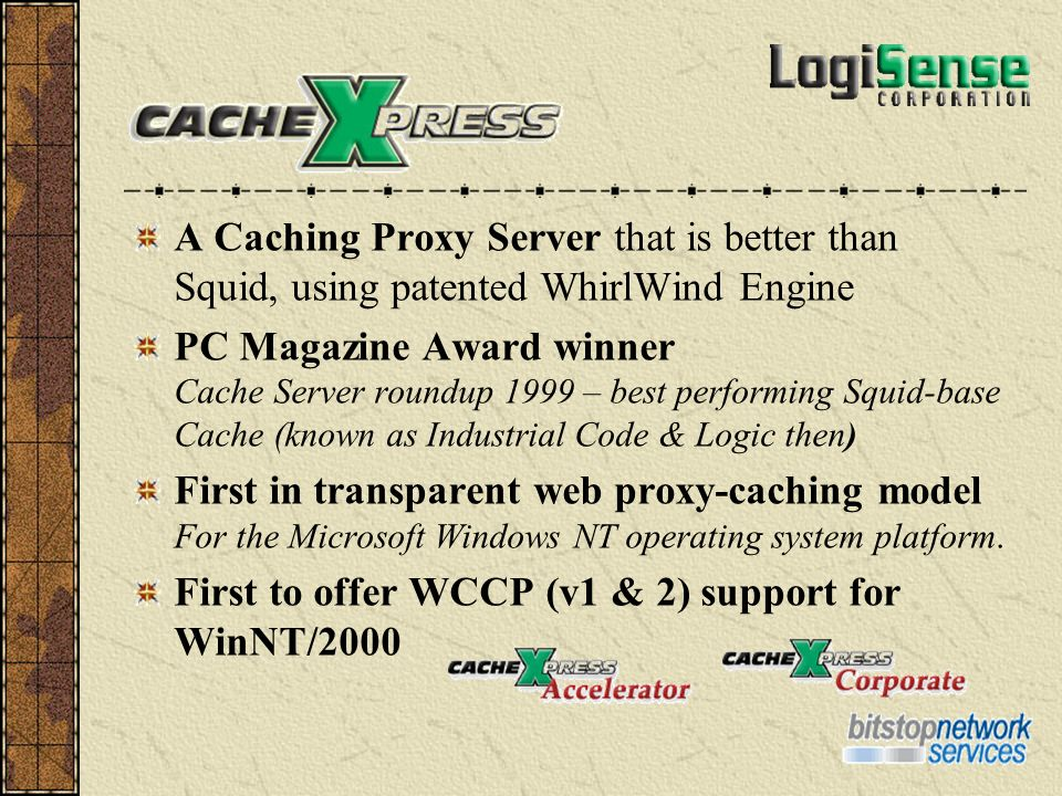 A Caching Proxy Server that is better than Squid, using patented WhirlWind Engine PC Magazine Award winner Cache Server roundup 1999 – best performing Squid-base Cache (known as Industrial Code & Logic then) First in transparent web proxy-caching model For the Microsoft Windows NT operating system platform.