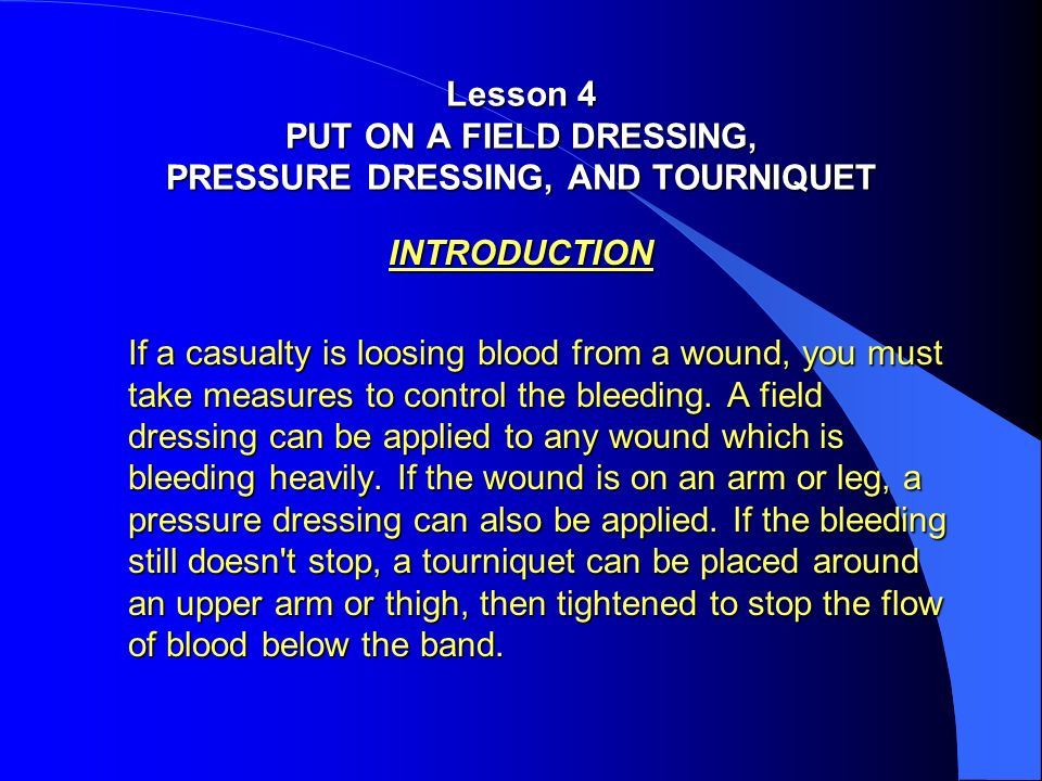 INTRODUCTION If a casualty is loosing blood from a wound, you must take measures to control the bleeding. A field dressing can be applied to any wound