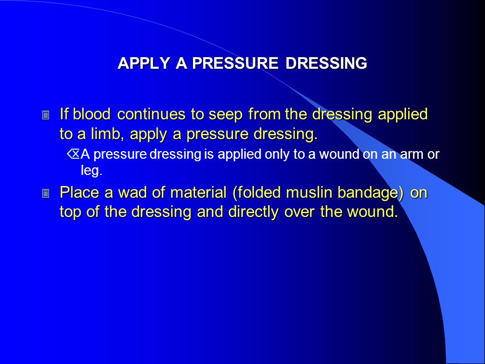 APPLY A PRESSURE DRESSING 3 If blood continues to seep from the dressing applied to a limb, apply a pressure dressing. ÕA pressure dressing is applied