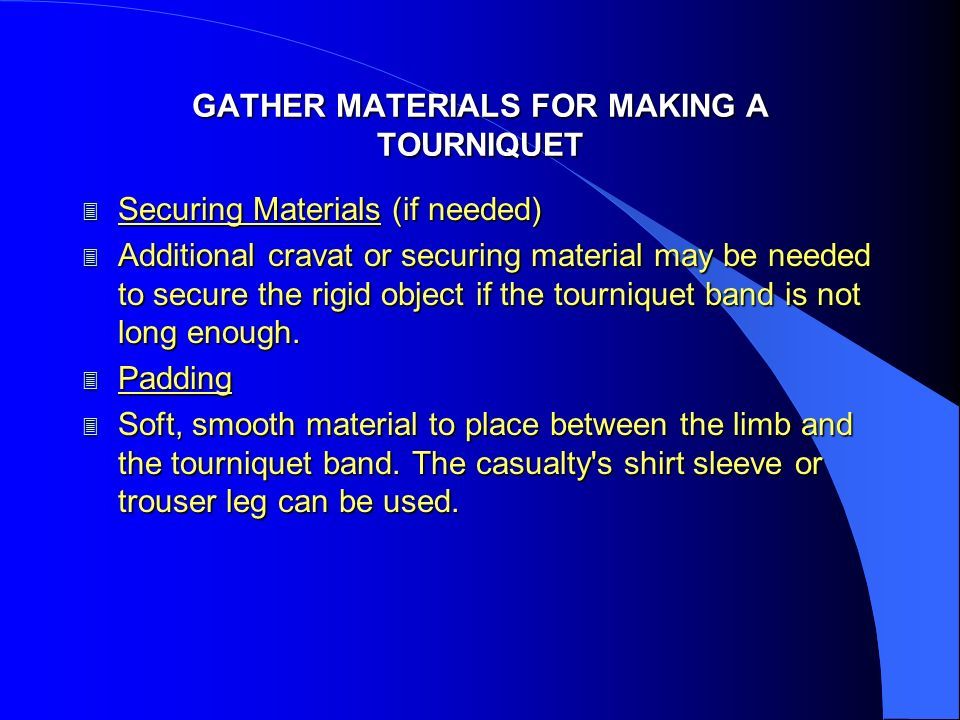 GATHER MATERIALS FOR MAKING A TOURNIQUET 3 Securing Materials (if needed) 3 Additional cravat or securing material may be needed to secure the rigid o