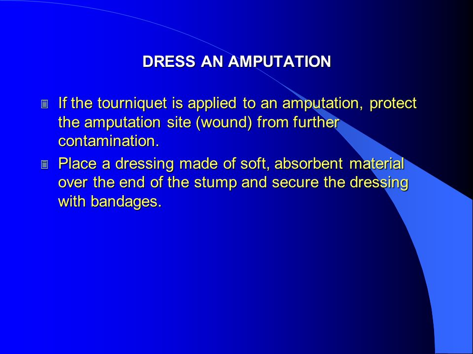 DRESS AN AMPUTATION 3 If the tourniquet is applied to an amputation, protect the amputation site (wound) from further contamination. 3 Place a dressin
